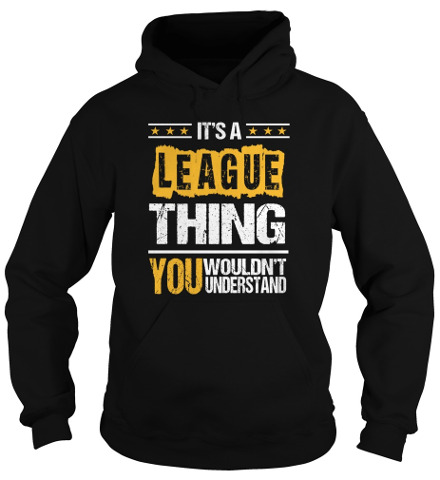 Its an LEAGUE Thing You Wouldnt Understand
